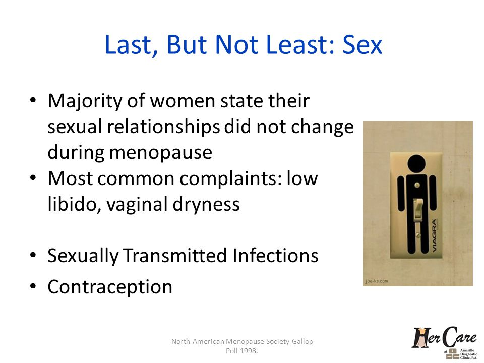 Last, But Not Least: Sex Majority of women state their sexual relationships did not change during menopause Most common complaints: low libido, vaginal dryness Sexually Transmitted Infections Contraception North American Menopause Society Gallop Poll 1998.