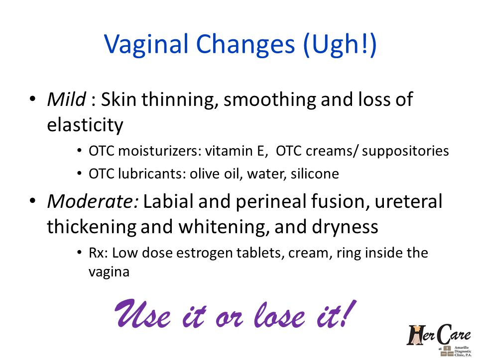 Vaginal Changes (Ugh!) Mild : Skin thinning, smoothing and loss of elasticity OTC moisturizers: vitamin E, OTC creams/ suppositories OTC lubricants: olive oil, water, silicone Moderate: Labial and perineal fusion, ureteral thickening and whitening, and dryness Rx: Low dose estrogen tablets, cream, ring inside the vagina Use it or lose it!
