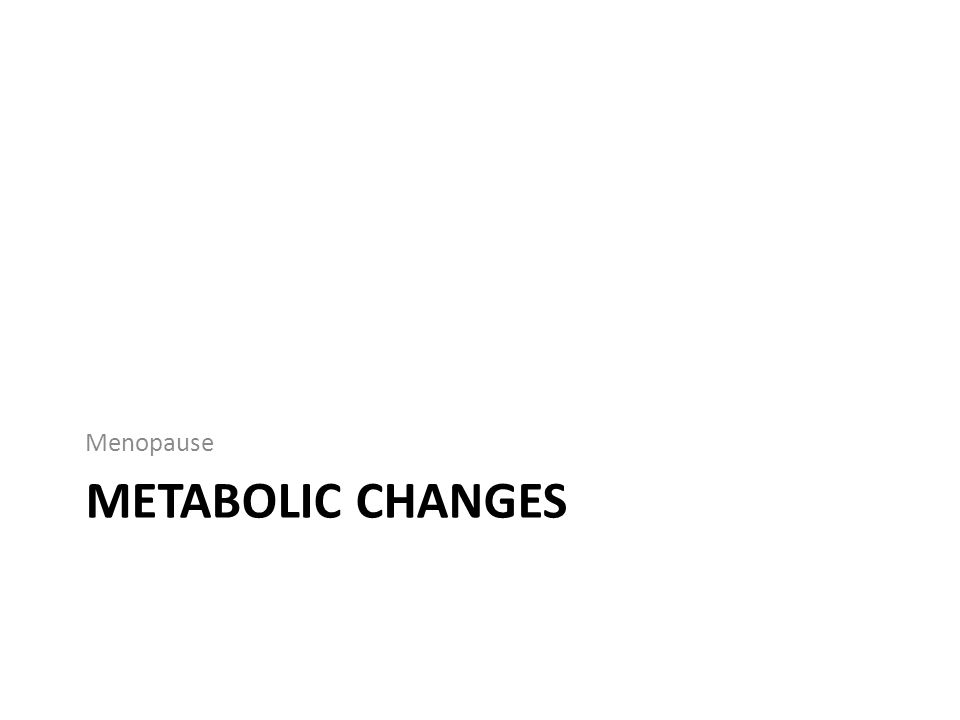 METABOLIC CHANGES Menopause