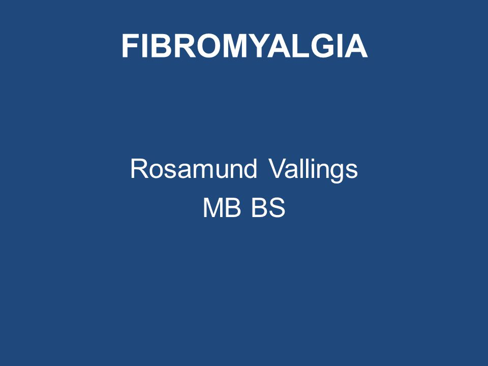 FIBROMYALGIA Rosamund Vallings MB BS