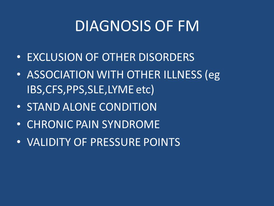 DIAGNOSIS OF FM EXCLUSION OF OTHER DISORDERS ASSOCIATION WITH OTHER ILLNESS (eg IBS,CFS,PPS,SLE,LYME etc) STAND ALONE CONDITION CHRONIC PAIN SYNDROME VALIDITY OF PRESSURE POINTS