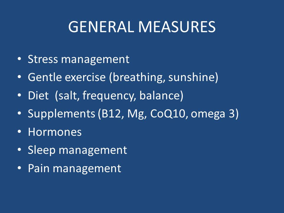 GENERAL MEASURES Stress management Gentle exercise (breathing, sunshine) Diet (salt, frequency, balance) Supplements (B12, Mg, CoQ10, omega 3) Hormones Sleep management Pain management