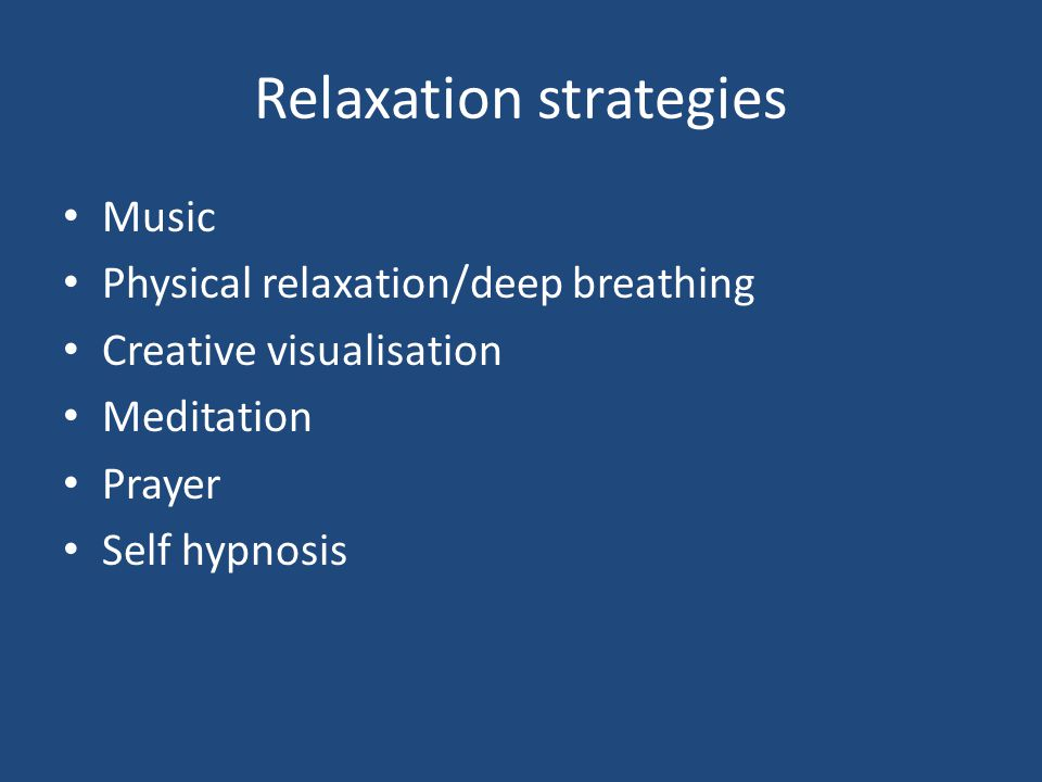 Relaxation strategies Music Physical relaxation/deep breathing Creative visualisation Meditation Prayer Self hypnosis
