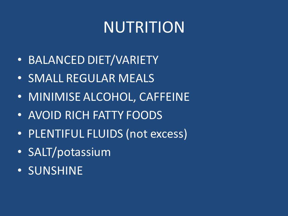 NUTRITION BALANCED DIET/VARIETY SMALL REGULAR MEALS MINIMISE ALCOHOL, CAFFEINE AVOID RICH FATTY FOODS PLENTIFUL FLUIDS (not excess) SALT/potassium SUNSHINE
