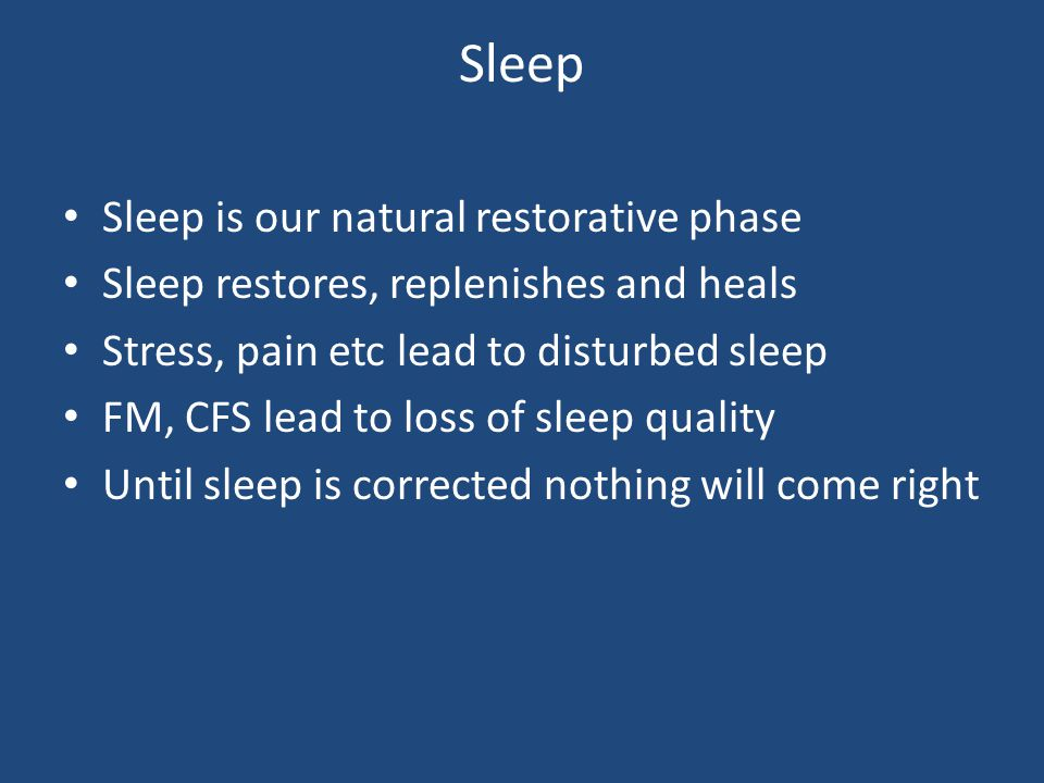 Sleep Sleep is our natural restorative phase Sleep restores, replenishes and heals Stress, pain etc lead to disturbed sleep FM, CFS lead to loss of sleep quality Until sleep is corrected nothing will come right
