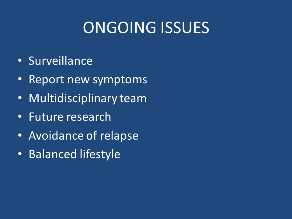 ONGOING ISSUES Surveillance Report new symptoms Multidisciplinary team Future research Avoidance of relapse Balanced lifestyle