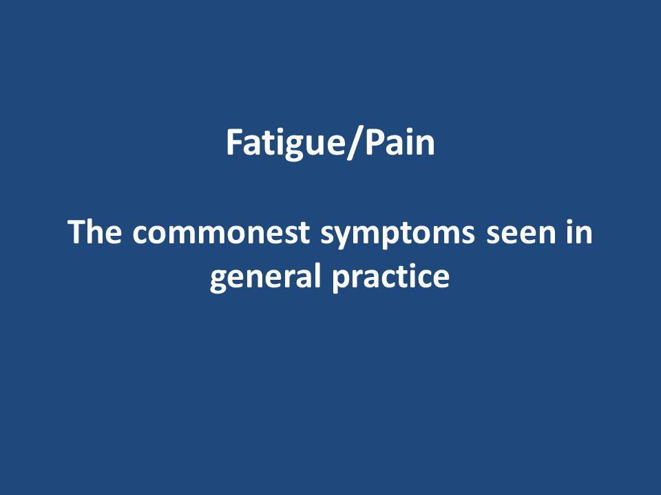 Fatigue/Pain The commonest symptoms seen in general practice