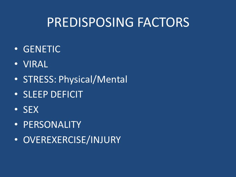 PREDISPOSING FACTORS GENETIC VIRAL STRESS: Physical/Mental SLEEP DEFICIT SEX PERSONALITY OVEREXERCISE/INJURY