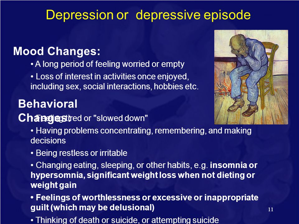 11 Depression or depressive episode Mood Changes: A long period of feeling worried or empty Loss of interest in activities once enjoyed, including sex