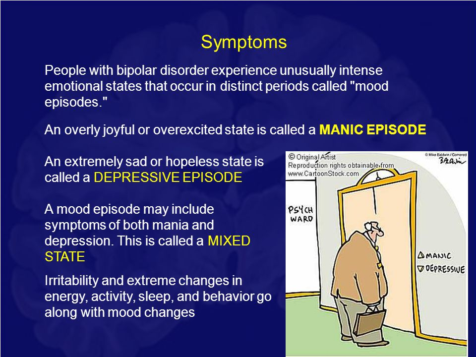 15 Symptoms People with bipolar disorder experience unusually intense emotional states that occur in distinct periods called