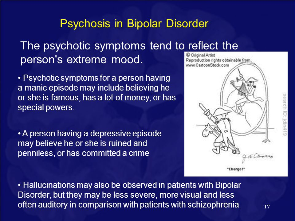 17 Psychosis in Bipolar Disorder The psychotic symptoms tend to reflect the person's extreme mood. Psychotic symptoms for a person having a manic epis