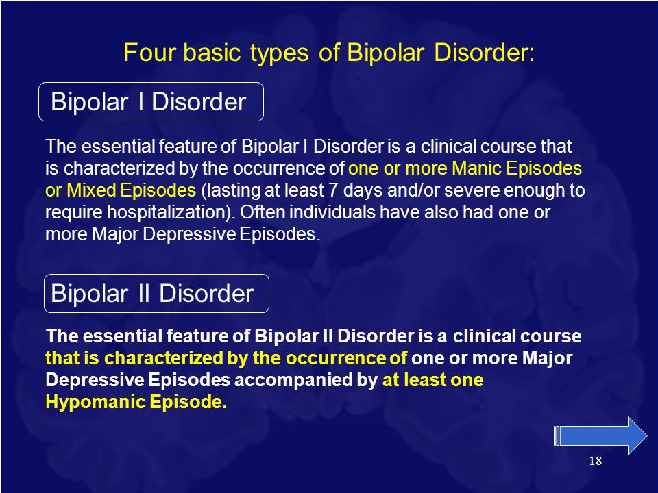 18 Four basic types of Bipolar Disorder: Bipolar I Disorder The essential feature of Bipolar I Disorder is a clinical course that is characterized by