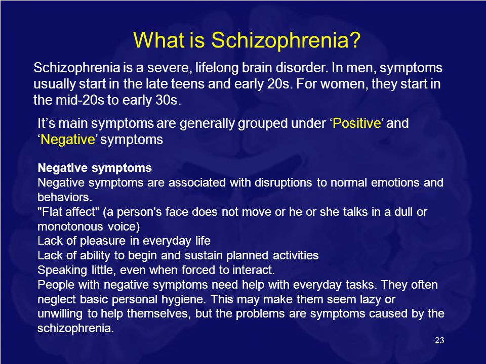 23 What is Schizophrenia? Schizophrenia is a severe, lifelong brain disorder. In men, symptoms usually start in the late teens and early 20s. For wome