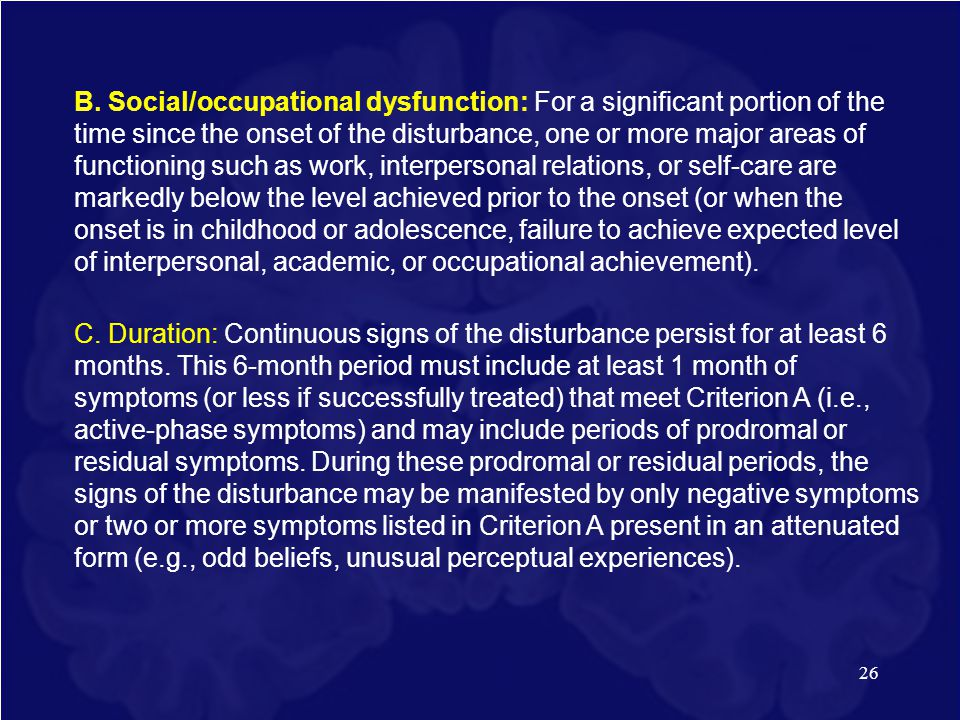 26 B. Social/occupational dysfunction: For a significant portion of the time since the onset of the disturbance, one or more major areas of functionin