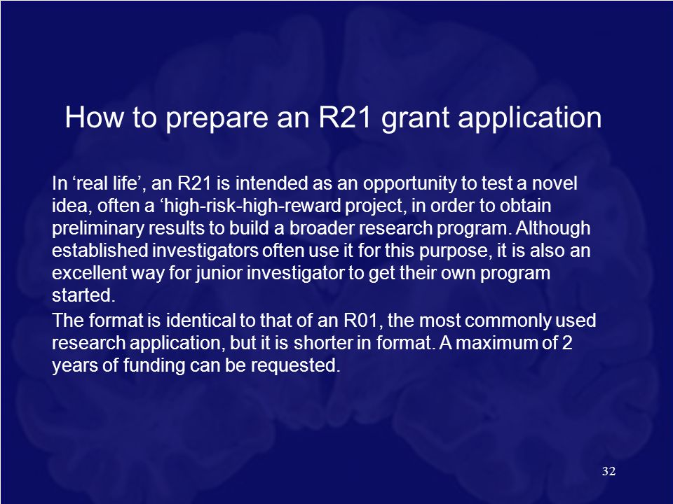32 How to prepare an R21 grant application In 'real life', an R21 is intended as an opportunity to test a novel idea, often a 'high-risk-high-reward p