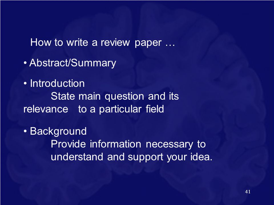 41 How to write a review paper … Abstract/Summary Introduction State main question and its relevance to a particular field Background Provide informat