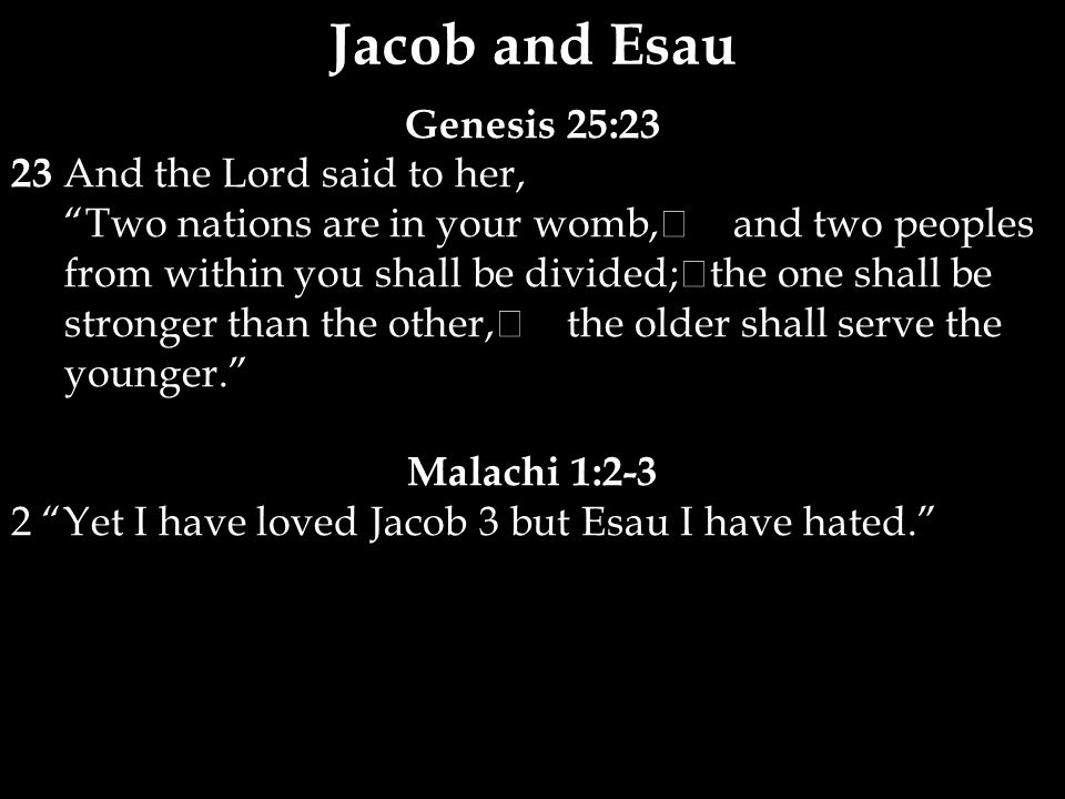 Genesis 25:23 23 And the Lord said to her, Two nations are in your womb, and two peoples from within you shall be divided; the one shall be stronger than the other, the older shall serve the younger. Malachi 1:2-3 2 Yet I have loved Jacob 3 but Esau I have hated. Jacob and Esau