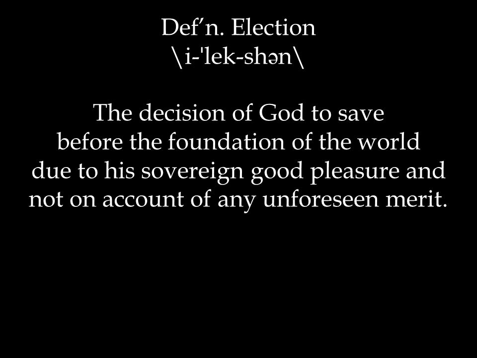 Def'n. Election \i- ˈ lek-sh ə n\ The decision of God to save before the foundation of the world due to his sovereign good pleasure and not on account