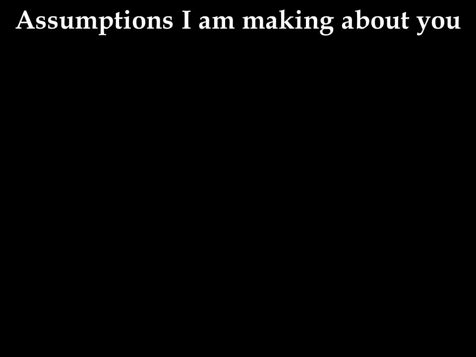 Assumptions I am making about you