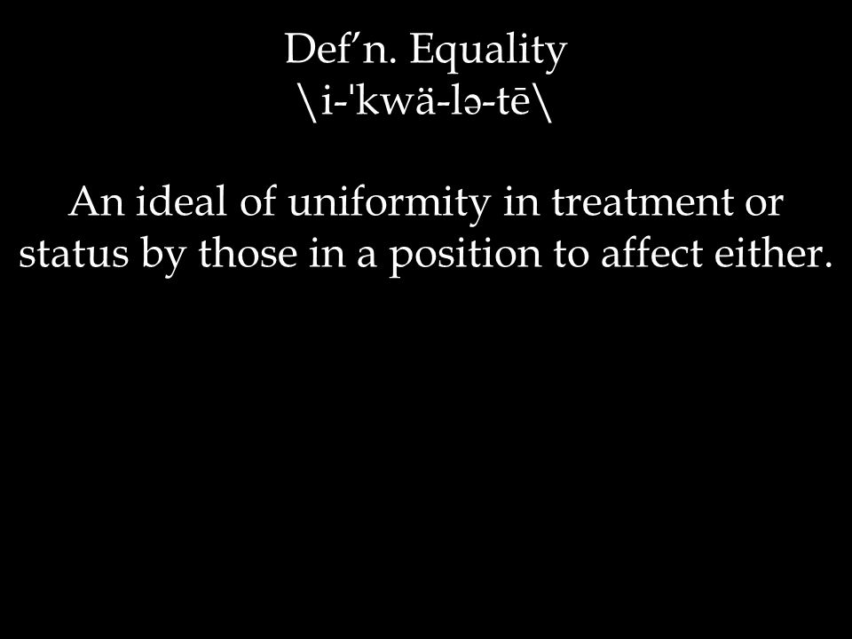 Def'n. Equality \i- ˈ kwä-l ə -tē\ An ideal of uniformity in treatment or status by those in a position to affect either.