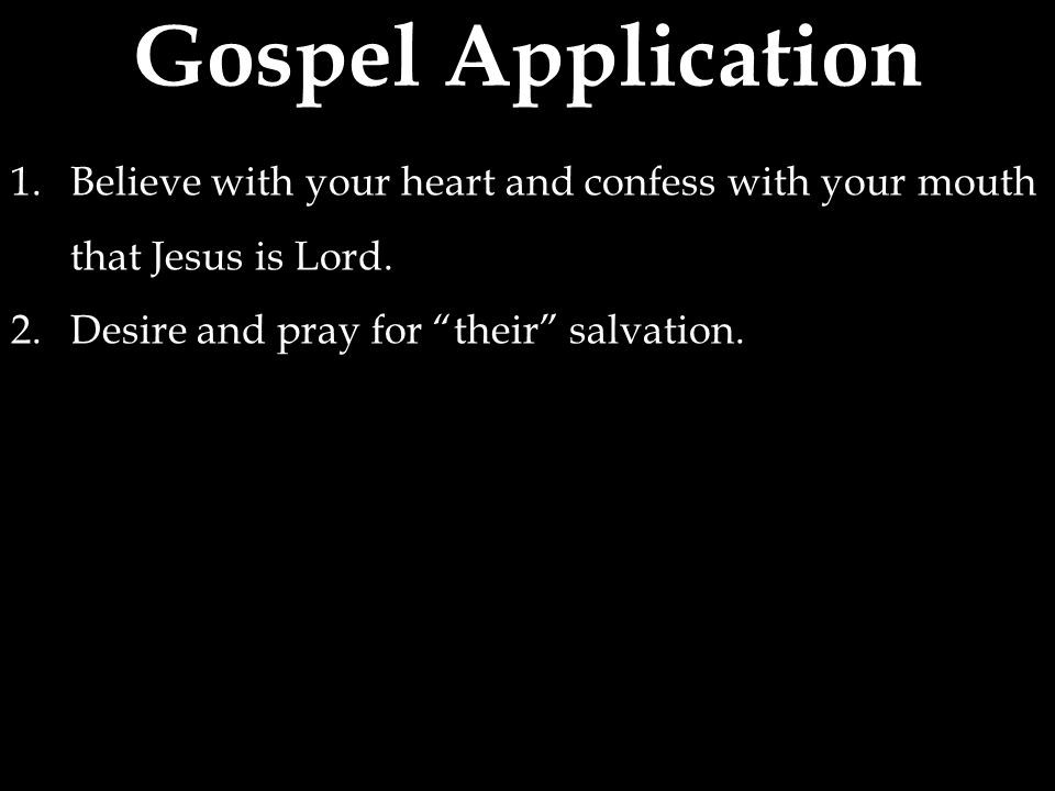 Gospel Application 1.Believe with your heart and confess with your mouth that Jesus is Lord.