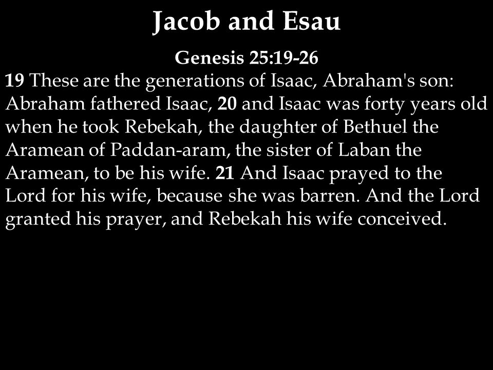 Genesis 25:19-26 19 These are the generations of Isaac, Abraham s son: Abraham fathered Isaac, 20 and Isaac was forty years old when he took Rebekah, the daughter of Bethuel the Aramean of Paddan-aram, the sister of Laban the Aramean, to be his wife.