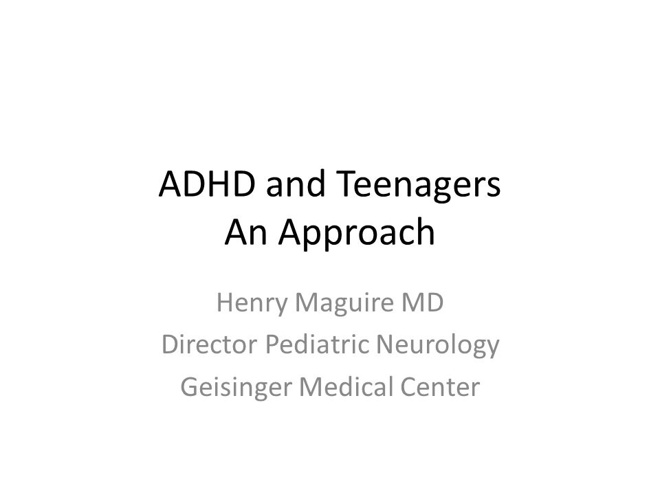 ADHD and Teenagers An Approach Henry Maguire MD Director Pediatric Neurology Geisinger Medical Center