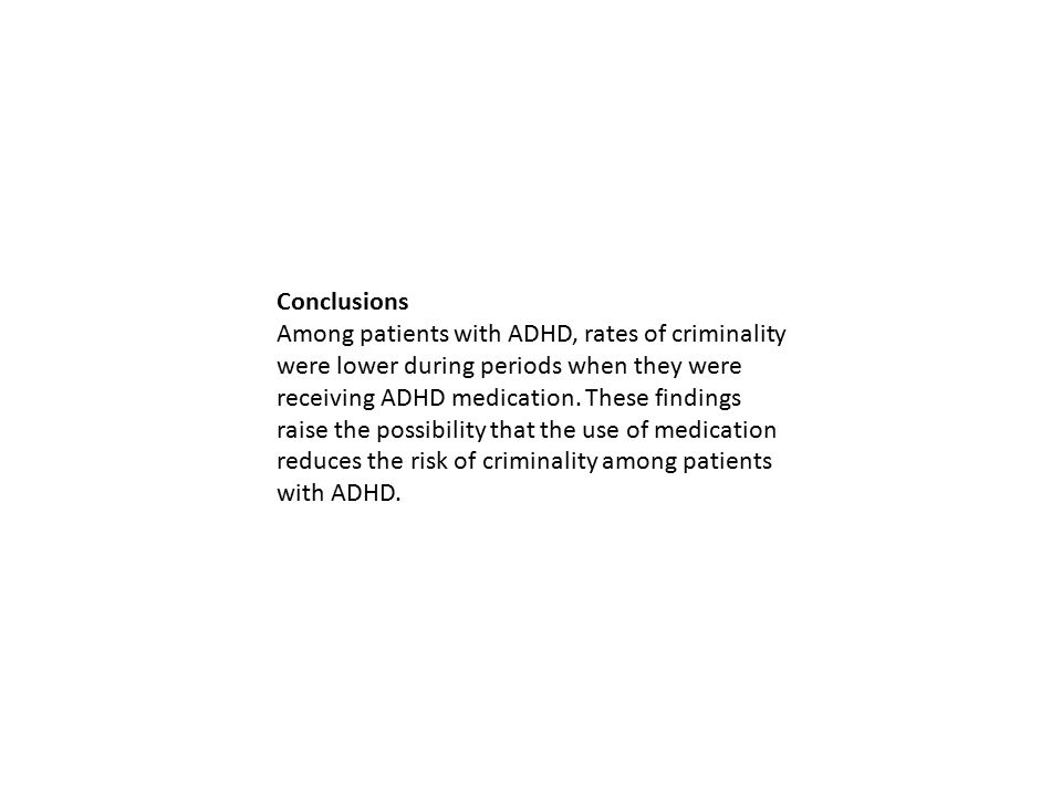 Conclusions Among patients with ADHD, rates of criminality were lower during periods when they were receiving ADHD medication. These findings raise th