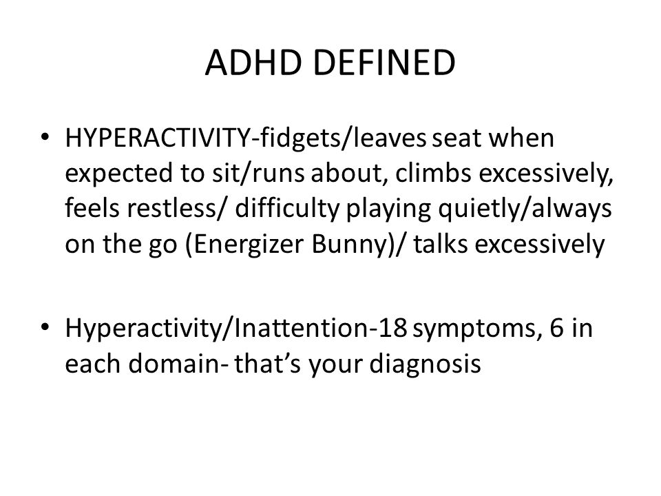 ADHD DEFINED HYPERACTIVITY-fidgets/leaves seat when expected to sit/runs about, climbs excessively, feels restless/ difficulty playing quietly/always