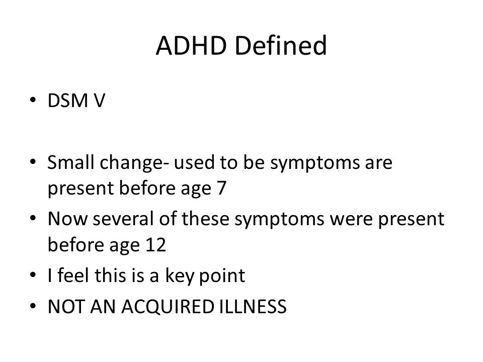 ADHD Defined DSM V Small change- used to be symptoms are present before age 7 Now several of these symptoms were present before age 12 I feel this is