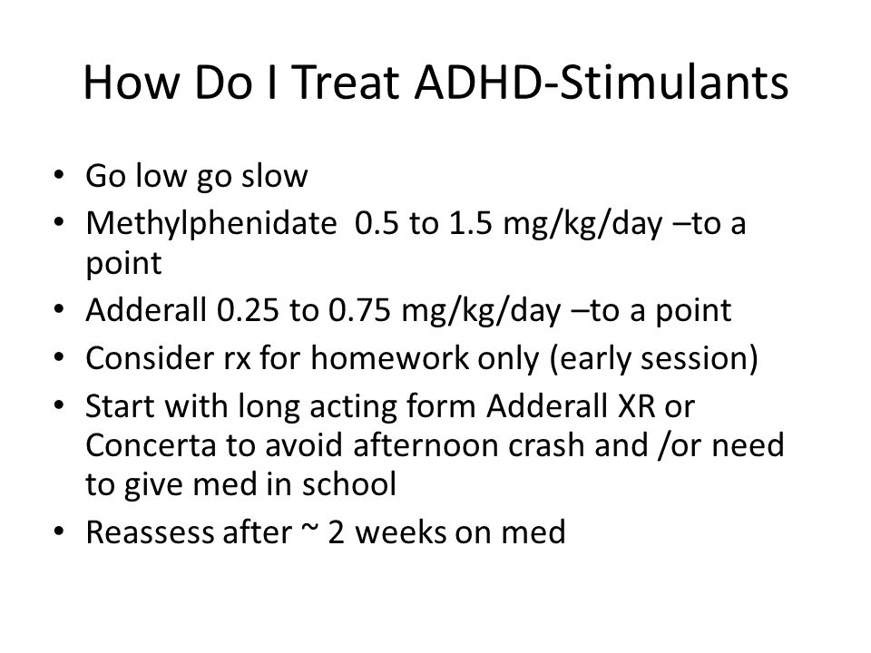 How Do I Treat ADHD-Stimulants Go low go slow Methylphenidate 0.5 to 1.5 mg/kg/day –to a point Adderall 0.25 to 0.75 mg/kg/day –to a point Consider rx