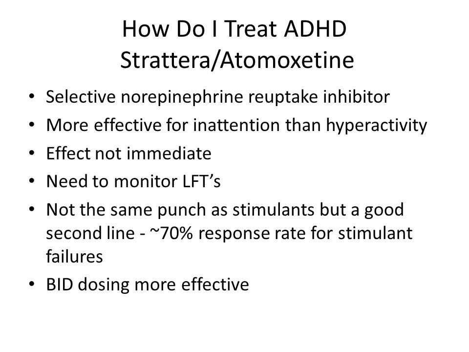 How Do I Treat ADHD Strattera/Atomoxetine Selective norepinephrine reuptake inhibitor More effective for inattention than hyperactivity Effect not immediate Need to monitor LFT's Not the same punch as stimulants but a good second line - ~70% response rate for stimulant failures BID dosing more effective