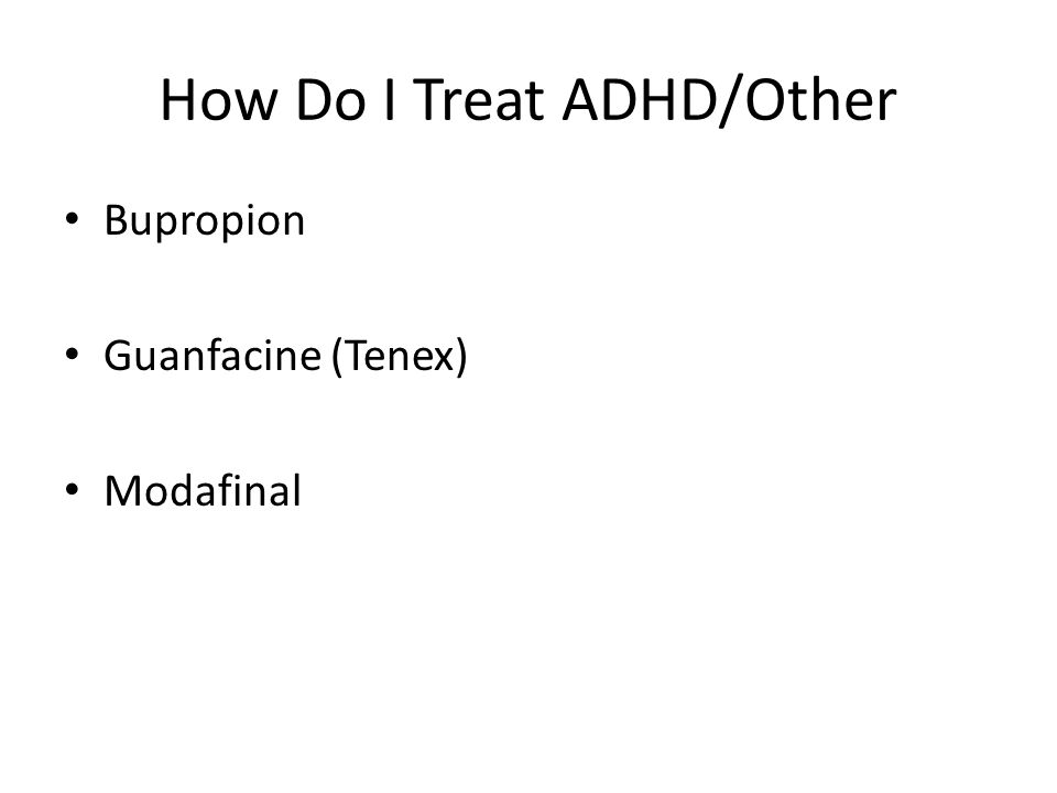 How Do I Treat ADHD/Other Bupropion Guanfacine (Tenex) Modafinal