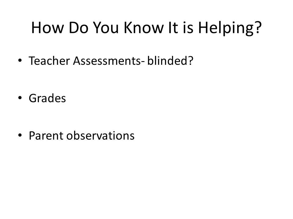How Do You Know It is Helping? Teacher Assessments- blinded? Grades Parent observations