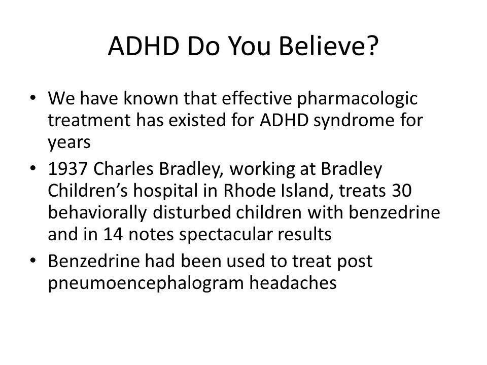 ADHD Do You Believe? We have known that effective pharmacologic treatment has existed for ADHD syndrome for years 1937 Charles Bradley, working at Bra