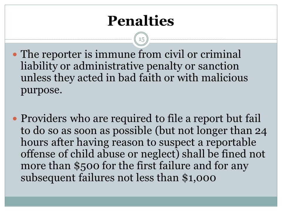 Penalties The reporter is immune from civil or criminal liability or administrative penalty or sanction unless they acted in bad faith or with malicious purpose.