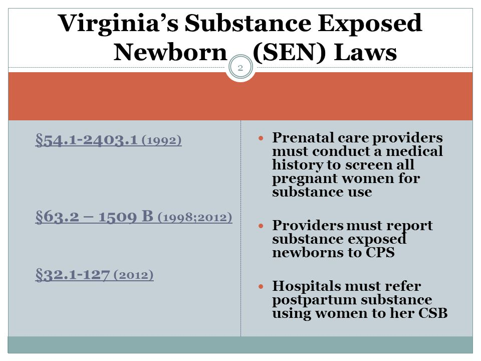 §54.1-2403.1 (1992) §63.2 – 1509 B (1998;2012) §32.1-127 (2012) Prenatal care providers must conduct a medical history to screen all pregnant women for substance use Providers must report substance exposed newborns to CPS Hospitals must refer postpartum substance using women to her CSB Virginia's Substance Exposed Newborn (SEN) Laws 2