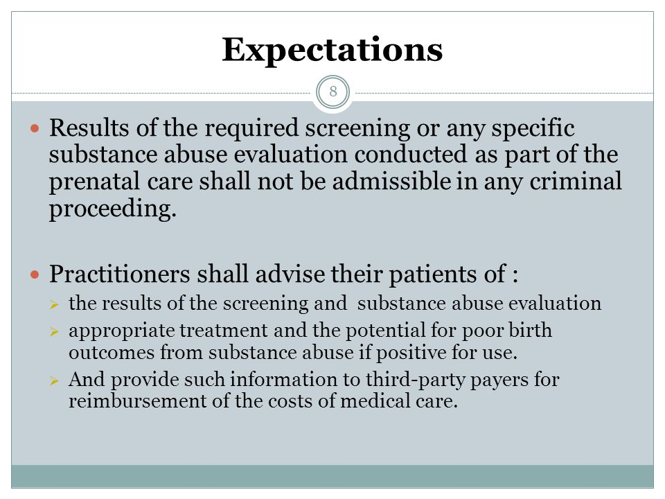 Expectations Results of the required screening or any specific substance abuse evaluation conducted as part of the prenatal care shall not be admissible in any criminal proceeding.