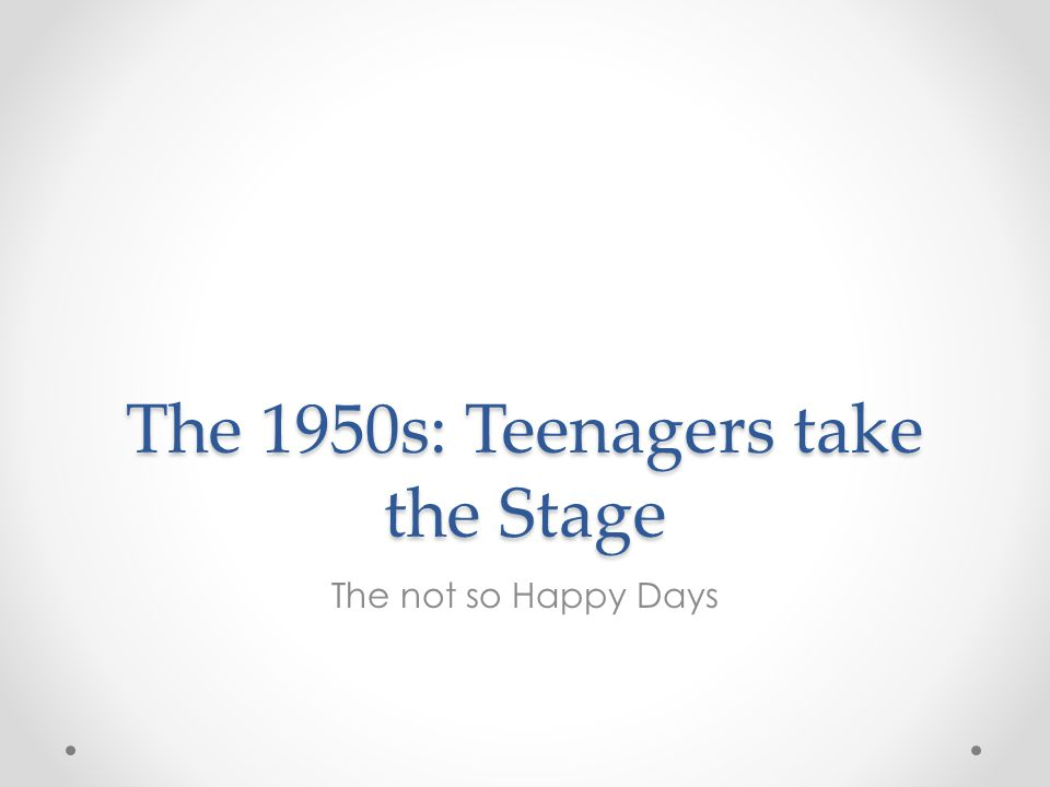 The 1950s: Teenagers take the Stage The not so Happy Days