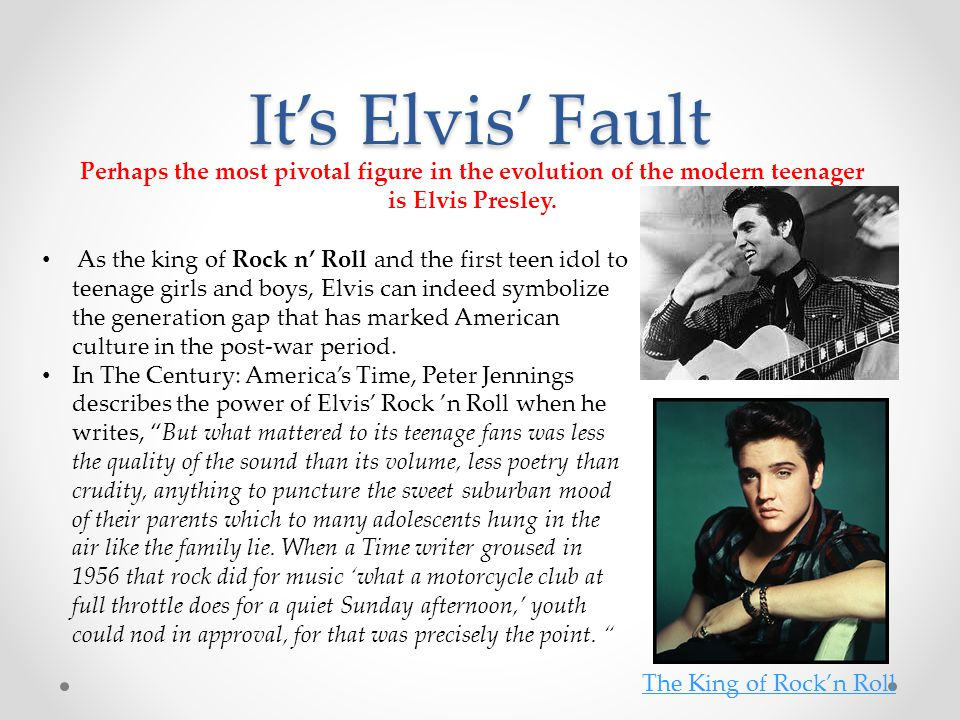It's Elvis' Fault As the king of Rock n' Roll and the first teen idol to teenage girls and boys, Elvis can indeed symbolize the generation gap that ha