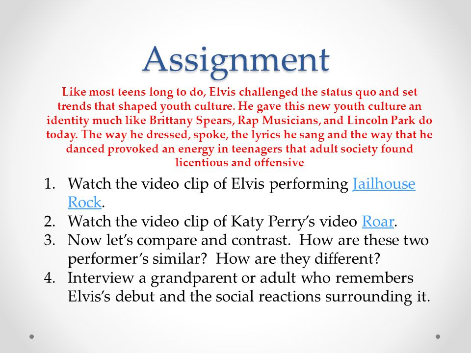 Assignment 1.Watch the video clip of Elvis performing Jailhouse Rock.Jailhouse Rock 2.Watch the video clip of Katy Perry's video Roar.Roar 3.Now let's
