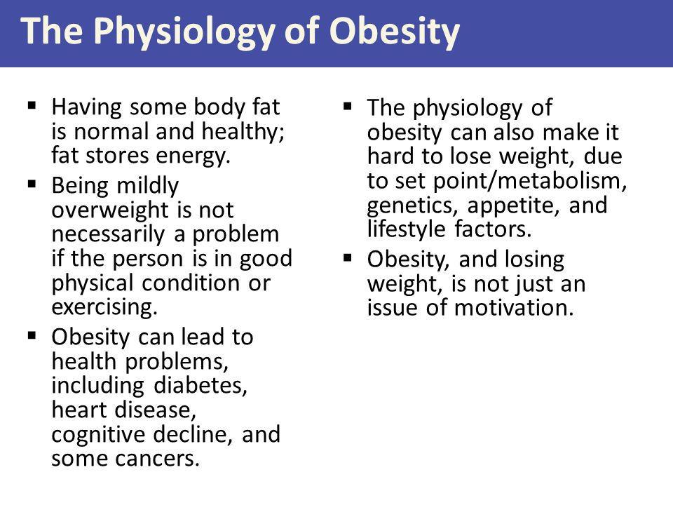 The Physiology of Obesity  Having some body fat is normal and healthy; fat stores energy.