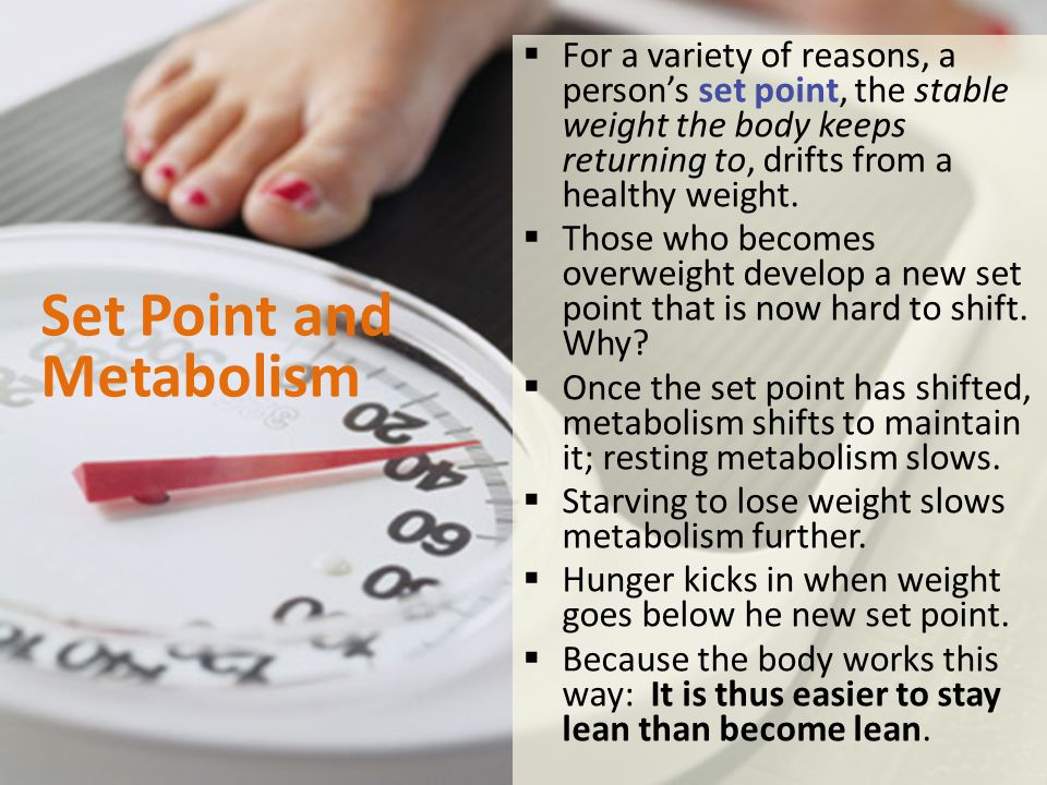 Set Point and Metabolism  For a variety of reasons, a person's set point, the stable weight the body keeps returning to, drifts from a healthy weight.
