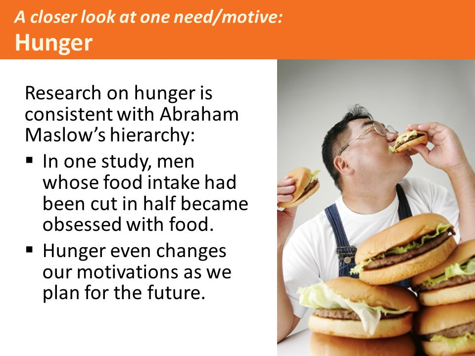 A closer look at one need/motive: Hunger Research on hunger is consistent with Abraham Maslow's hierarchy:  In one study, men whose food intake had been cut in half became obsessed with food.