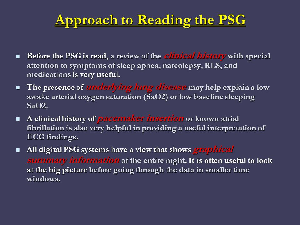 Approach to Reading the PSG Before the PSG is read, a review of the clinical history with special attention to symptoms of sleep apnea, narcolepsy, RLS, and medications is very useful.