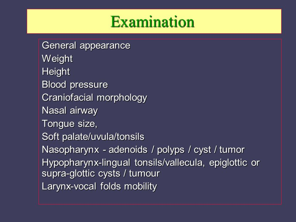 Examination General appearance WeightHeight Blood pressure Craniofacial morphology Nasal airway Tongue size, Soft palate/uvula/tonsils Nasopharynx - adenoids / polyps / cyst / tumor Hypopharynx-lingual tonsils/vallecula, epiglottic or supra-glottic cysts / tumour Larynx-vocal folds mobility