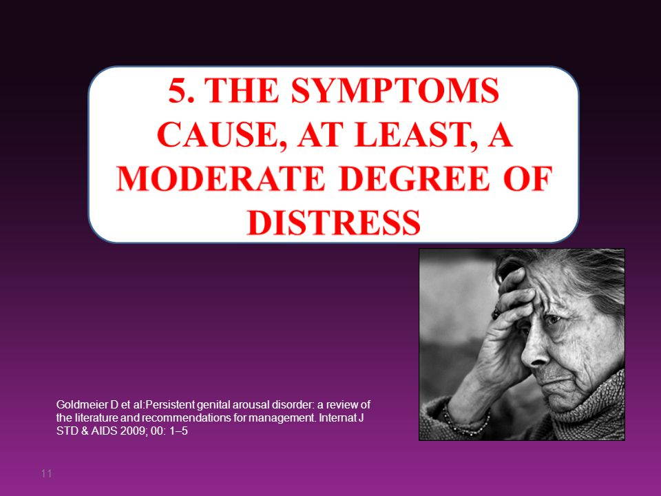 11 Goldmeier D et al:Persistent genital arousal disorder: a review of the literature and recommendations for management. Internat J STD & AIDS 2009; 0