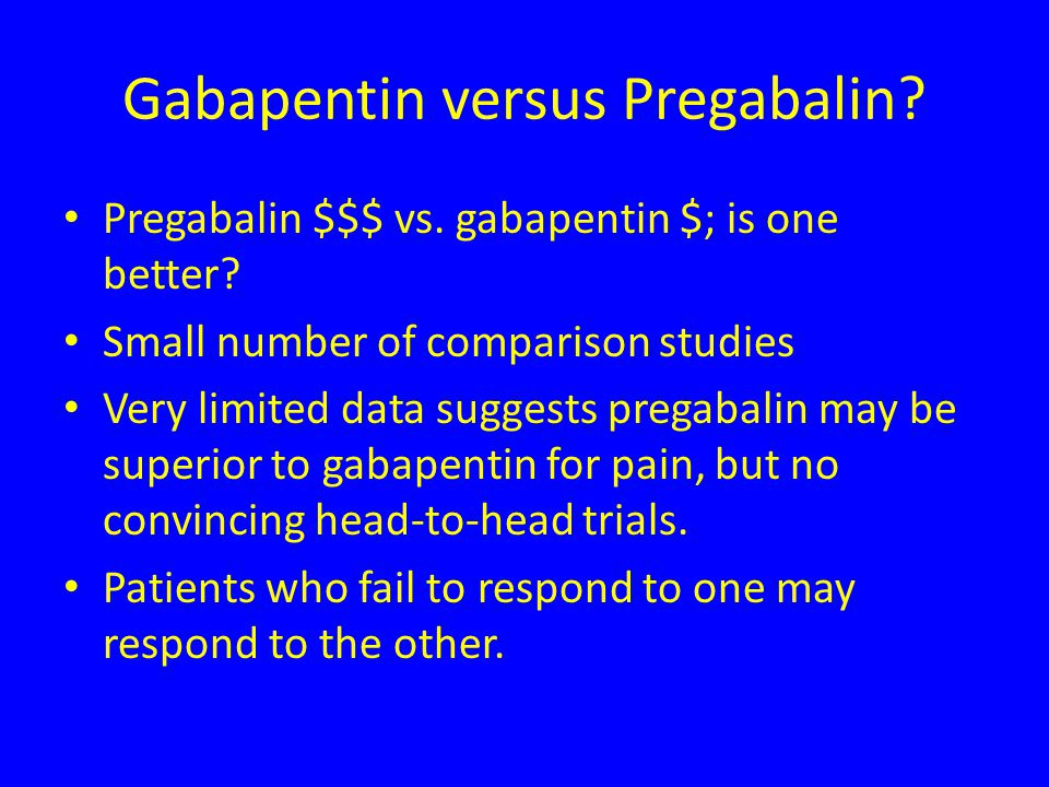 Gabapentin versus Pregabalin. Pregabalin $$$ vs. gabapentin $; is one better.
