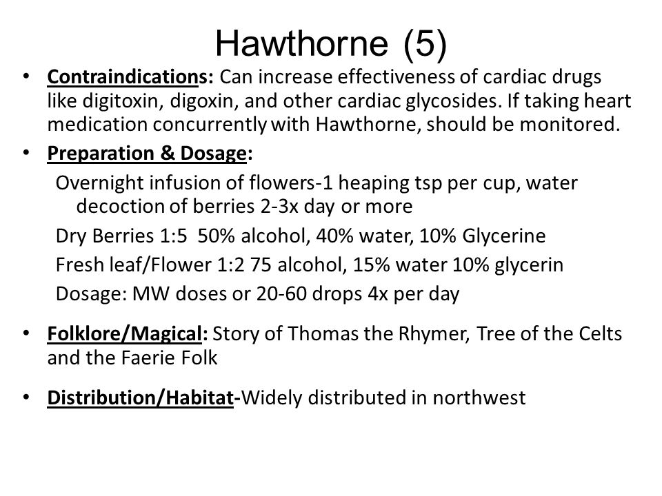 Hawthorne (4) Digestion: – Food sits in stomach, ferments. Indigestion, heartburn constipation, atonic lower intestine – Nervous stomach Other: – Alle