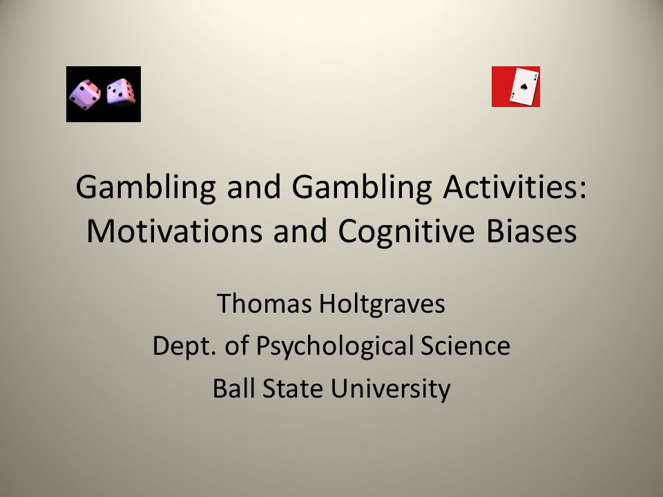 Gambling and Gambling Activities: Motivations and Cognitive Biases Thomas Holtgraves Dept.